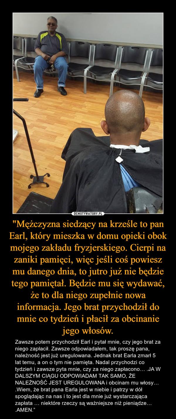 """""""Mężczyzna siedzący na krześle to pan Earl, który mieszka w domu opieki obok mojego zakładu fryzjerskiego. Cierpi na zaniki pamięci, więc jeśli coś powiesz mu danego dnia, to jutro już nie będzie tego pamiętał. Będzie mu się wydawać, że to dla niego zupełnie nowa informacja. Jego brat przychodził do mnie co tydzień i płacił za obcinanie jego włosów. – Zawsze potem przychodził Earl i pytał mnie, czy jego brat za niego zapłacił. Zawsze odpowiadałem, tak proszę pana, należność jest już uregulowana. Jednak brat Earla zmarł 5 lat temu, a on o tym nie pamięta. Nadal przychodzi co tydzień i zawsze pyta mnie, czy za niego zapłacono… .JA W DALSZYM CIĄGU ODPOWIADAM TAK SAMO, ŻE NALEŻNOŚĆ JEST UREGULOWANA i obcinam mu włosy… .Wiem, że brat pana Earla jest w niebie i patrzy w dół spoglądając na nas i to jest dla mnie już wystarczająca zapłata … niektóre rzeczy są ważniejsze niż pieniądze… .AMEN."""""""