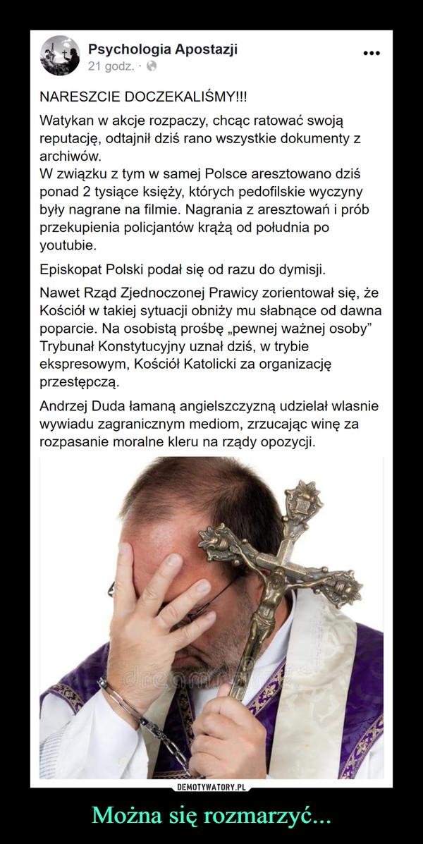 """Można się rozmarzyć... –  Psychologia Apostazji21 godz. · O...NARESZCIE DOCZEKALIŚMY!!!Watykan w akcje rozpaczy, chcąc ratować swojąreputację, odtajnił dziś rano wszystkie dokumenty zarchiwów.W związku z tym w samej Polsce aresztowano dziśponad 2 tysiące księży, których pedofilskie wyczynybyły nagrane na filmie. Nagrania z aresztowań i próbprzekupienia policjantów krążą od południa poyoutubie.Episkopat Polski podał się od razu do dymisji.Nawet Rząd Zjednoczonej Prawicy zorientował się, żeKościół w takiej sytuacji obniży mu słabnące od dawnapoparcie. Na osobistą prośbę """"pewnej ważnej osoby""""Trybunał Konstytucyjny uznał dziś, w trybieekspresowym, Kościół Katolicki za organizacjęprzestępczą.Andrzej Duda łamaną angielszczyzną udzielał wlasniewywiadu zagranicznym mediom, zrzucając winę zarozpasanie moralne kleru na rządy opozycji.DEMOTYWATORY.PLMożna się rozmarzyć..."""
