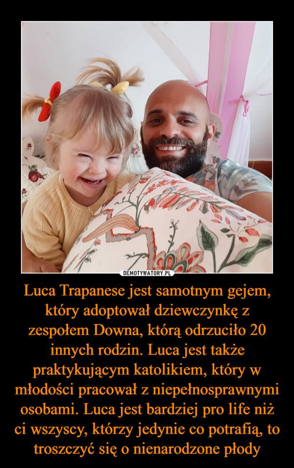 Luca Trapanese jest samotnym gejem, który adoptował dziewczynkę z zespołem Downa, którą odrzuciło 20 innych rodzin. Luca jest także praktykującym katolikiem, który w młodości pracował z niepełnosprawnymi osobami. Luca jest bardziej pro life niż ci wszyscy, którzy jedynie co potrafią, to troszczyć się o nienarodzone płody –