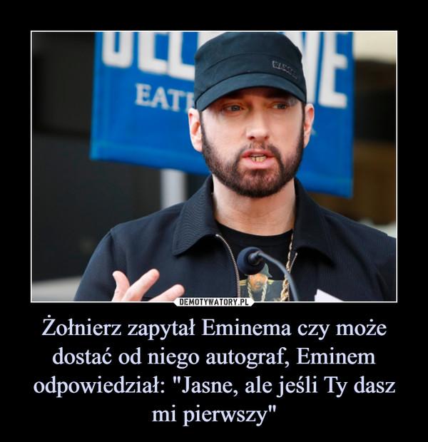 """Żołnierz zapytał Eminema czy może dostać od niego autograf, Eminem odpowiedział: """"Jasne, ale jeśli Ty dasz mi pierwszy"""" –"""