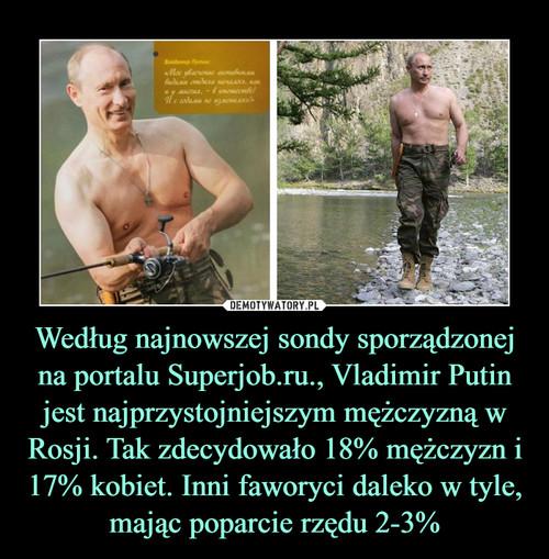 Według najnowszej sondy sporządzonej na portalu Superjob.ru., Vladimir Putin jest najprzystojniejszym mężczyzną w Rosji. Tak zdecydowało 18% mężczyzn i 17% kobiet. Inni faworyci daleko w tyle, mając poparcie rzędu 2-3%