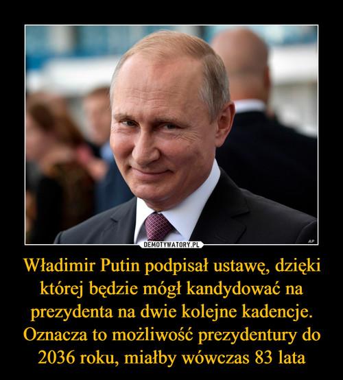 Władimir Putin podpisał ustawę, dzięki której będzie mógł kandydować na prezydenta na dwie kolejne kadencje. Oznacza to możliwość prezydentury do 2036 roku, miałby wówczas 83 lata