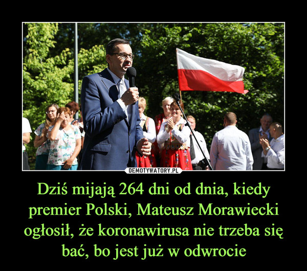 Dziś mijają 264 dni od dnia, kiedy premier Polski, Mateusz Morawiecki ogłosił, że koronawirusa nie trzeba się bać, bo jest już w odwrocie –