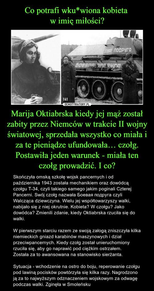 Co potrafi wku*wiona kobieta  w imię miłości? Marija Oktiabrska kiedy jej mąż został zabity przez Niemców w trakcie II wojny światowej, sprzedała wszystko co miała i za te pieniądze ufundowała… czołg. Postawiła jeden warunek - miała ten czołg prowadzić. I co?
