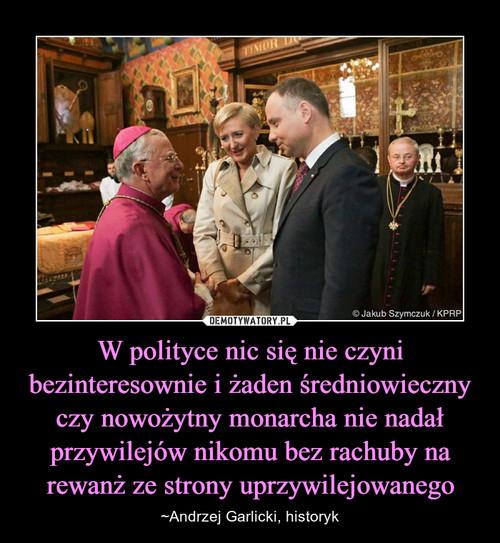 W polityce nic się nie czyni bezinteresownie i żaden średniowieczny czy nowożytny monarcha nie nadał przywilejów nikomu bez rachuby na rewanż ze strony uprzywilejowanego