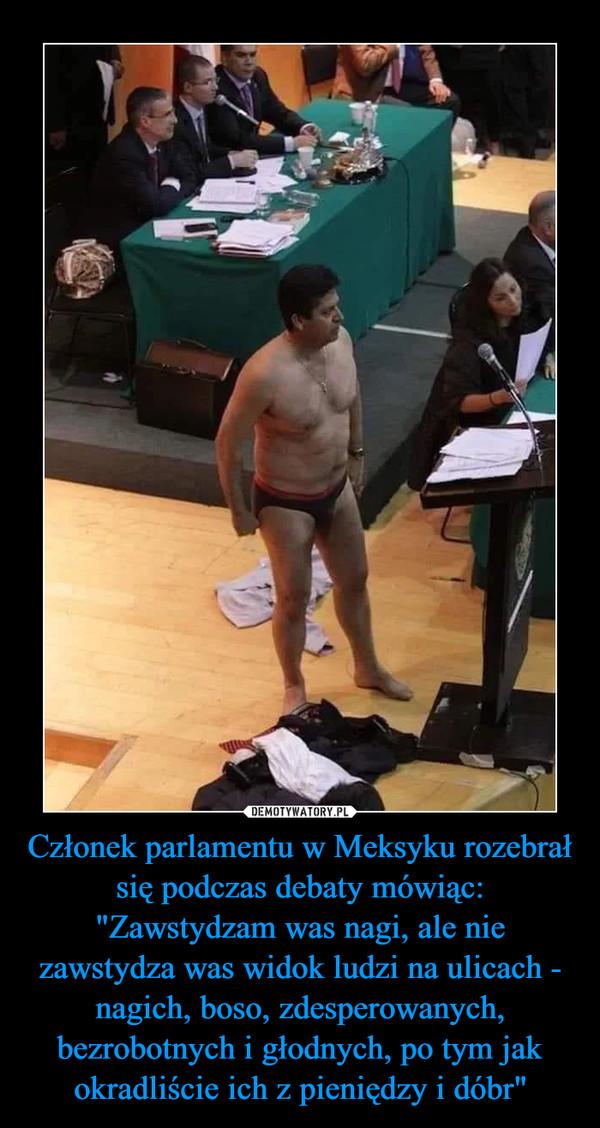 """Członek parlamentu w Meksyku rozebrał się podczas debaty mówiąc: """"Zawstydzam was nagi, ale nie zawstydza was widok ludzi na ulicach - nagich, boso, zdesperowanych, bezrobotnych i głodnych, po tym jak okradliście ich z pieniędzy i dóbr"""" –"""