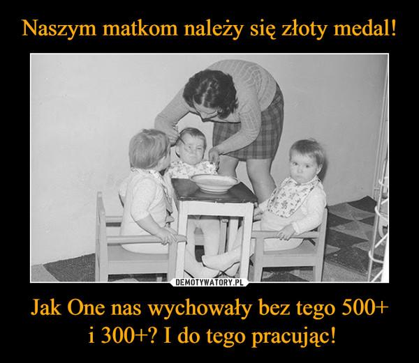 Naszym matkom należy się złoty medal! Jak One nas wychowały bez tego 500+  i 300+? I do tego pracując!