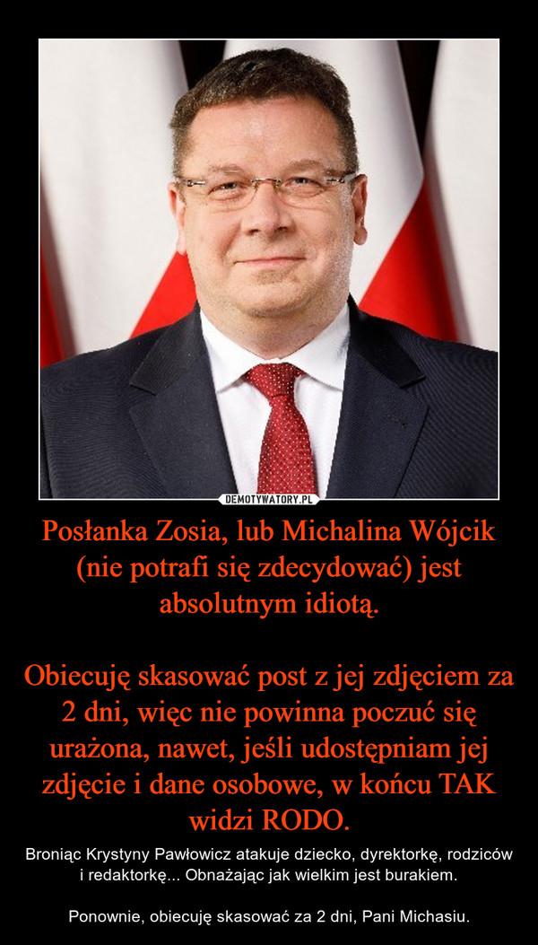 Posłanka Zosia, lub Michalina Wójcik (nie potrafi się zdecydować) jest absolutnym idiotą.Obiecuję skasować post z jej zdjęciem za 2 dni, więc nie powinna poczuć się urażona, nawet, jeśli udostępniam jej zdjęcie i dane osobowe, w końcu TAK widzi RODO. – Broniąc Krystyny Pawłowicz atakuje dziecko, dyrektorkę, rodziców i redaktorkę... Obnażając jak wielkim jest burakiem.Ponownie, obiecuję skasować za 2 dni, Pani Michasiu.