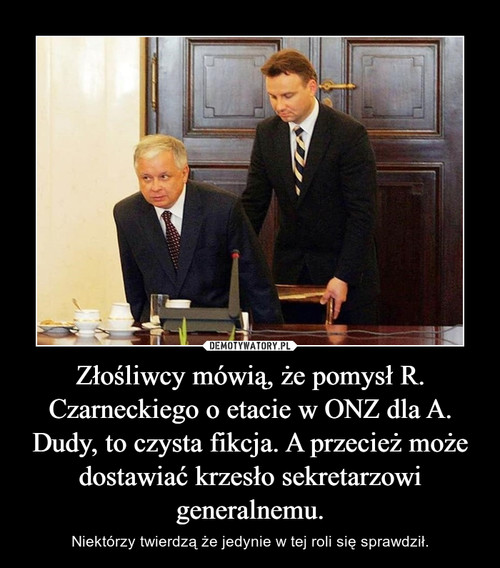 Złośliwcy mówią, że pomysł R. Czarneckiego o etacie w ONZ dla A. Dudy, to czysta fikcja. A przecież może dostawiać krzesło sekretarzowi generalnemu.