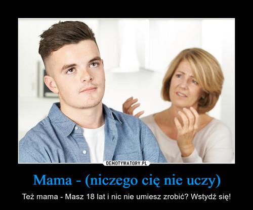 Mama - (niczego cię nie uczy)