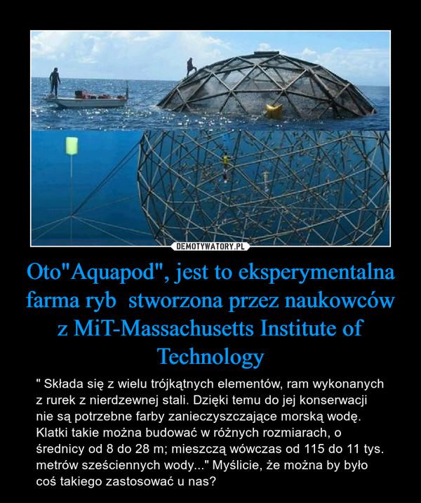 """Oto""""Aquapod"""", jest to eksperymentalna farma ryb  stworzona przez naukowców z MiT-Massachusetts Institute of Technology – """" Składa się z wielu trójkątnych elementów, ram wykonanych z rurek z nierdzewnej stali. Dzięki temu do jej konserwacji nie są potrzebne farby zanieczyszczające morską wodę. Klatki takie można budować w różnych rozmiarach, o średnicy od 8 do 28 m; mieszczą wówczas od 115 do 11 tys. metrów sześciennych wody..."""" Myślicie, że można by było coś takiego zastosować u nas?"""