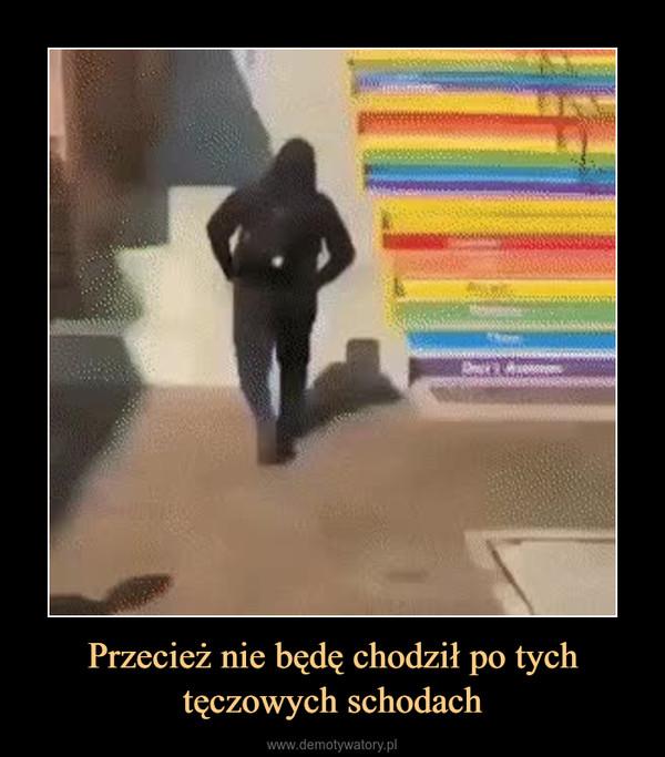 Przecież nie będę chodził po tych tęczowych schodach –