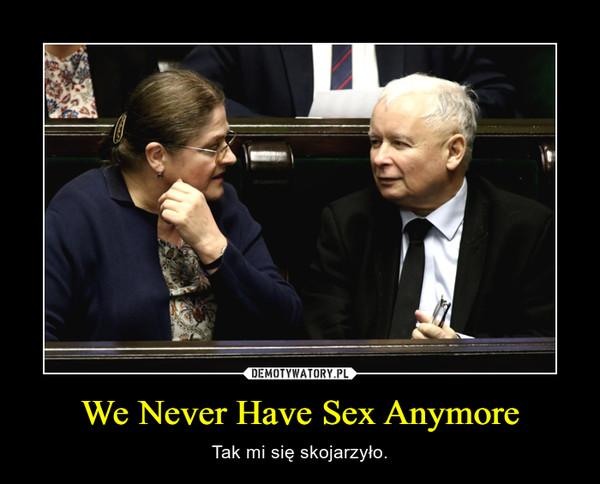 We Never Have Sex Anymore – Tak mi się skojarzyło.
