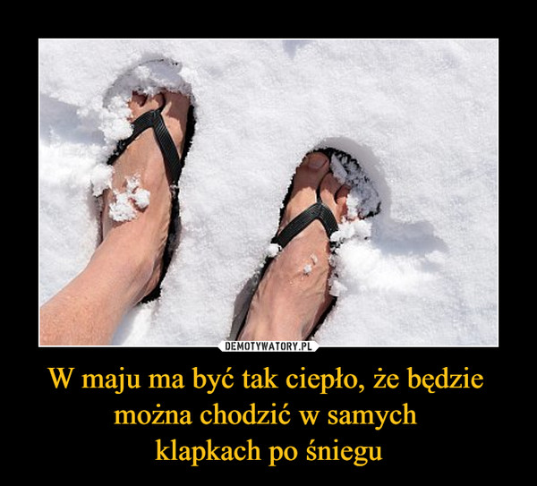 W maju ma być tak ciepło, że będzie można chodzić w samych klapkach po śniegu –