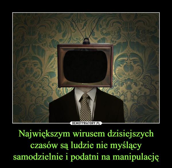 Największym wirusem dzisiejszych czasów są ludzie nie myślący samodzielnie i podatni na manipulację –