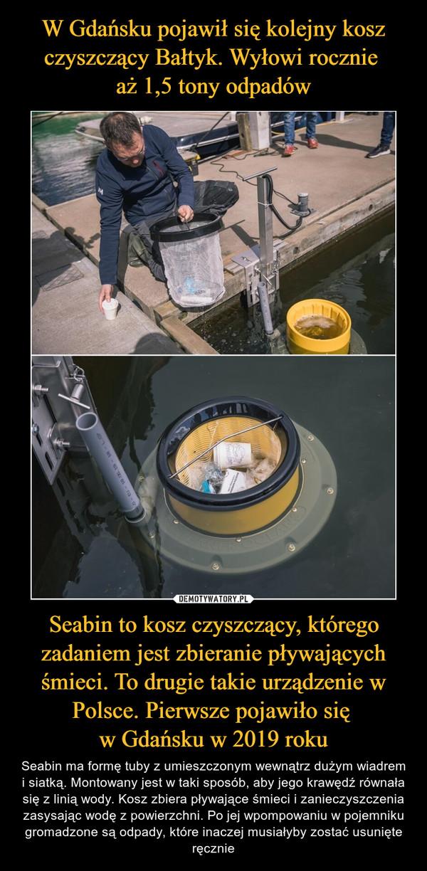Seabin to kosz czyszczący, którego zadaniem jest zbieranie pływających śmieci. To drugie takie urządzenie w Polsce. Pierwsze pojawiło się w Gdańsku w 2019 roku – Seabin ma formę tuby z umieszczonym wewnątrz dużym wiadrem i siatką. Montowany jest w taki sposób, aby jego krawędź równała się z linią wody. Kosz zbiera pływające śmieci i zanieczyszczenia zasysając wodę z powierzchni. Po jej wpompowaniu w pojemniku gromadzone są odpady, które inaczej musiałyby zostać usunięte ręcznie