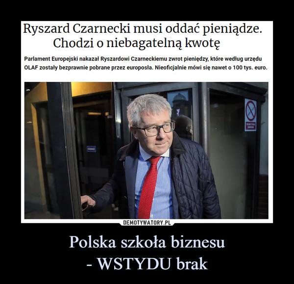 Polska szkoła biznesu- WSTYDU brak –  Ryszard Czarnecki musi oddać pieniądze.Chodzi o niebagatelną kwotęParlament Europejski nakazał Ryszardowi Czarneckiemu zwrot pieniędzy, które według urzęduOLAF zostały bezprawnie pobrane przez europosła. Nieoficjalnie mówi się nawet o 100 tys. euro.NUM