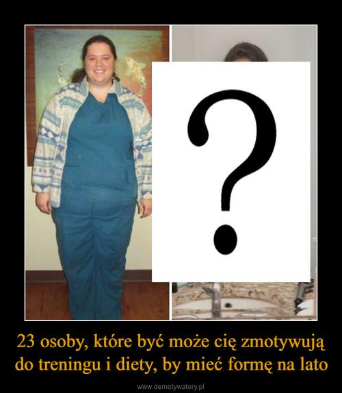 23 osoby, które być może cię zmotywują do treningu i diety, by mieć formę na lato