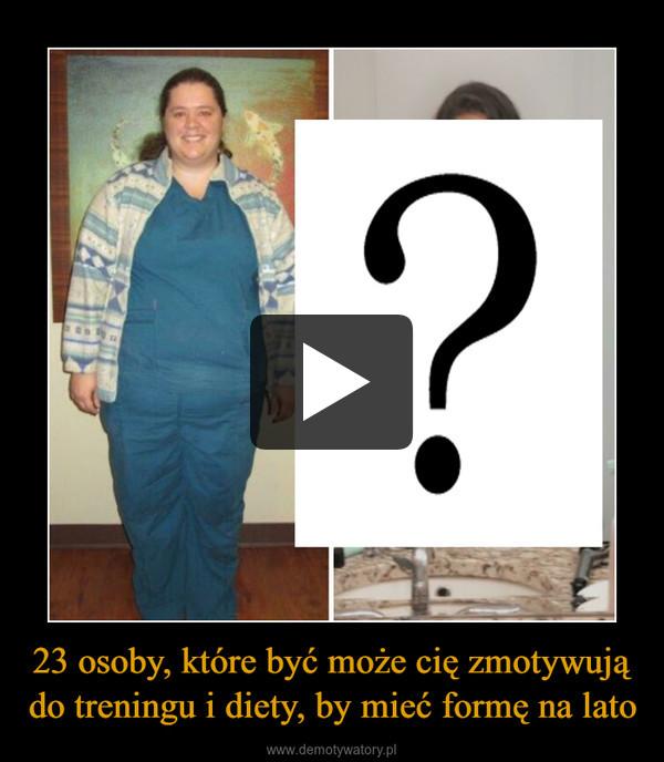 23 osoby, które być może cię zmotywują do treningu i diety, by mieć formę na lato –