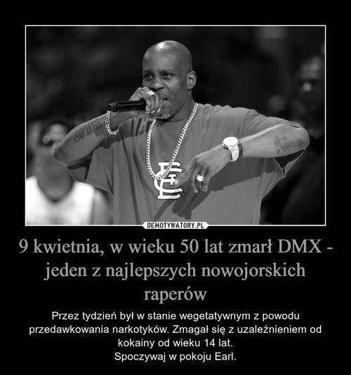 9 kwietnia, w wieku 50 lat zmarł DMX - jeden z najlepszych nowojorskich raperów