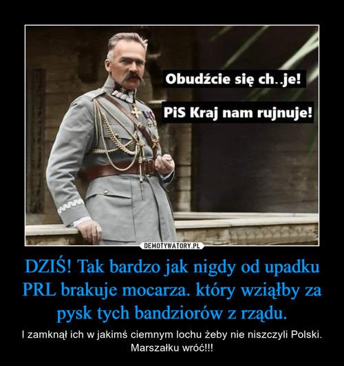 DZIŚ! Tak bardzo jak nigdy od upadku PRL brakuje mocarza. który wziąłby za pysk tych bandziorów z rządu.