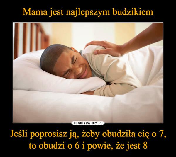 Jeśli poprosisz ją, żeby obudziła cię o 7, to obudzi o 6 i powie, że jest 8 –