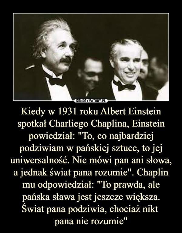 """Kiedy w 1931 roku Albert Einstein spotkał Charliego Chaplina, Einstein powiedział: """"To, co najbardziej podziwiam w pańskiej sztuce, to jej uniwersalność. Nie mówi pan ani słowa, a jednak świat pana rozumie"""". Chaplin mu odpowiedział: """"To prawda, ale pańska sława jest jeszcze większa.Świat pana podziwia, chociaż nikt pana nie rozumie"""" –"""