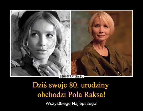 Dziś swoje 80. urodziny  obchodzi Pola Raksa!