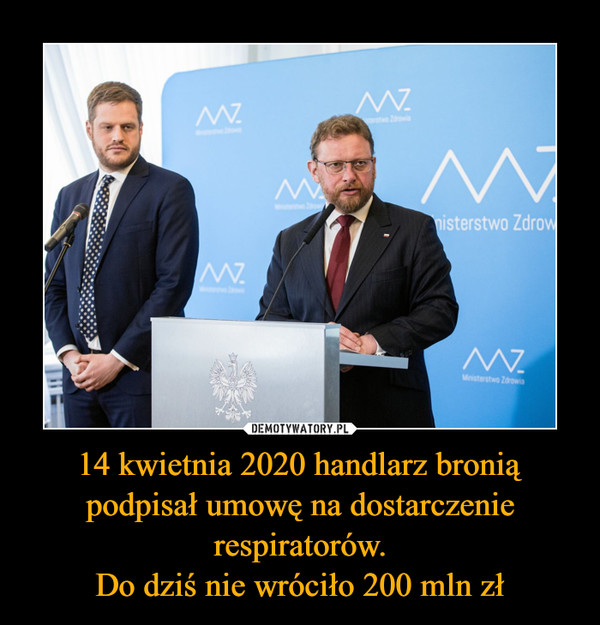 14 kwietnia 2020 handlarz bronią podpisał umowę na dostarczenie respiratorów.Do dziś nie wróciło 200 mln zł –
