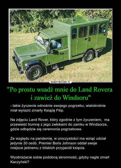 """""""Po prostu wsadź mnie do Land Rovera  i zawieź do Windsoru"""""""