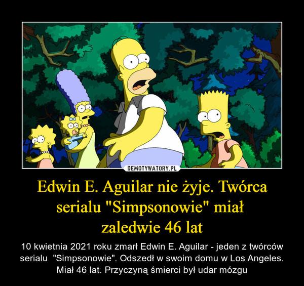 """Edwin E. Aguilar nie żyje. Twórca serialu """"Simpsonowie"""" miał zaledwie 46 lat – 10 kwietnia 2021 roku zmarł Edwin E. Aguilar - jeden z twórców serialu  """"Simpsonowie"""". Odszedł w swoim domu w Los Angeles. Miał 46 lat. Przyczyną śmierci był udar mózgu"""