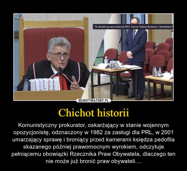 Chichot historii – Komunistyczny prokurator, oskarżający w stanie wojennym opozycjonistę, odznaczony w 1982 za zasługi dla PRL, w 2001 umarzający sprawę i broniący przed kamerami księdza pedofila skazanego później prawomocnym wyrokiem, odczytuje pełniącemu obowiązki Rzecznika Praw Obywatela, dlaczego ten nie może już bronić praw obywateli....