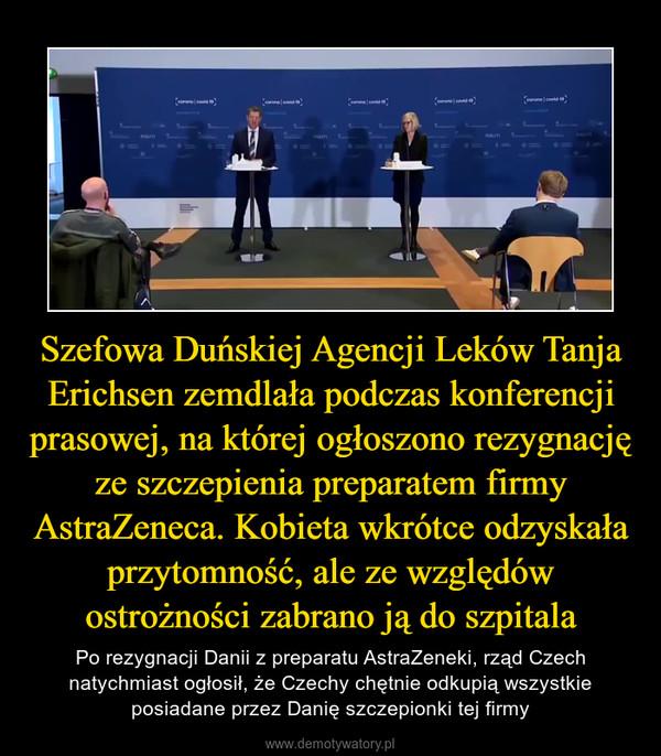 Szefowa Duńskiej Agencji Leków Tanja Erichsen zemdlała podczas konferencji prasowej, na której ogłoszono rezygnację ze szczepienia preparatem firmy AstraZeneca. Kobieta wkrótce odzyskała przytomność, ale ze względów ostrożności zabrano ją do szpitala – Po rezygnacji Danii z preparatu AstraZeneki, rząd Czech natychmiast ogłosił, że Czechy chętnie odkupią wszystkie posiadane przez Danię szczepionki tej firmy
