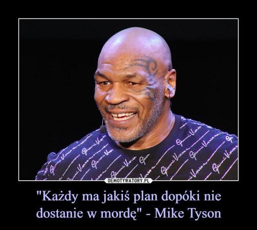 """""""Każdy ma jakiś plan dopóki nie dostanie w mordę"""" - Mike Tyson"""