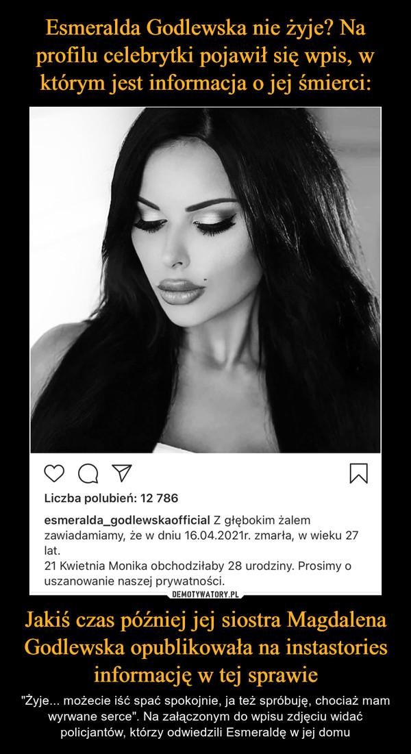 """Jakiś czas później jej siostra Magdalena Godlewska opublikowała na instastories informację w tej sprawie – """"Żyje... możecie iść spać spokojnie, ja też spróbuję, chociaż mam wyrwane serce"""". Na załączonym do wpisu zdjęciu widać policjantów, którzy odwiedzili Esmeraldę w jej domu"""