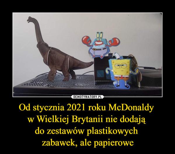 Od stycznia 2021 roku McDonaldy w Wielkiej Brytanii nie dodają do zestawów plastikowych zabawek, ale papierowe –