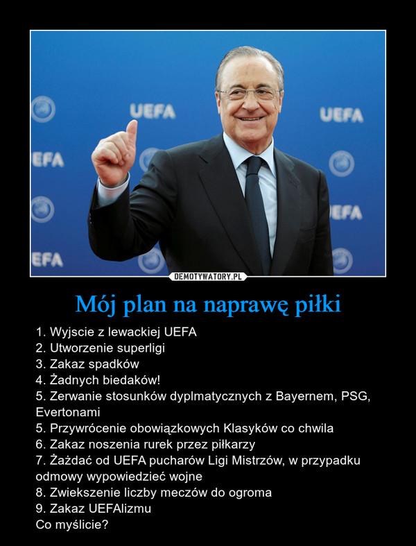 Mój plan na naprawę piłki – 1. Wyjscie z lewackiej UEFA2. Utworzenie superligi3. Zakaz spadków4. Żadnych biedaków!5. Zerwanie stosunków dyplmatycznych z Bayernem, PSG, Evertonami5. Przywrócenie obowiązkowych Klasyków co chwila6. Zakaz noszenia rurek przez piłkarzy7. Żażdać od UEFA pucharów Ligi Mistrzów, w przypadku odmowy wypowiedzieć wojne 8. Zwiekszenie liczby meczów do ogroma9. Zakaz UEFAlizmuCo myślicie?