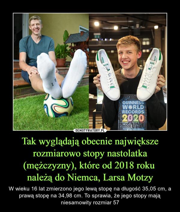 Tak wyglądają obecnie największe rozmiarowo stopy nastolatka (mężczyzny), które od 2018 roku należą do Niemca, Larsa Motzy – W wieku 16 lat zmierzono jego lewą stopę na długość 35,05 cm, a prawą stopę na 34,98 cm. To sprawia, że jego stopy mają niesamowity rozmiar 57