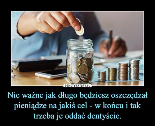 Nie ważne jak długo będziesz oszczędzał pieniądze na jakiś cel - w końcu i tak trzeba je oddać dentyście.
