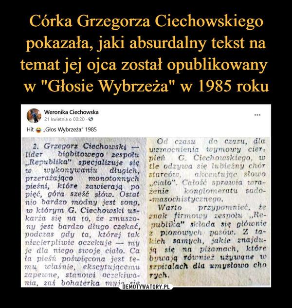 """–  Weronika Ciechowska21 kwietnia o 00:20 ©""""Głos Wybrzeża"""" 19852. Grzegorz Ciechowski —lider bigbitowego zespołu,.Re?ublika"""" specjalizuje sięw wykonyicaniu dlu$ich,przerażająco monotonnychpieśni, które zawierają popięć, góra sześć słów. Ostatnio bardzo modny jest soTif/,io którym G. Ciechowski us-karża się na to9 że zmuszo-ny jest bardzo długo czekać,podczas gdy ta, której tokniecierpliwie oczekuje — myje dla niego swoje ciało. Cala pieśń poświęcona jest te-mu właśnie, ekscytującemuzapeune, stanowi oczekiwa-nia, zaś bohaterka myje sieOrf czasu do czasu, dlawzmocnienia u umowy cier-pitrfi G. Cicch nwskiego, wtle odzywa się lubieżny chórstarców, akcentując słowo""""ctalo"""". Całość uprawia w>ra~ieni* konglomeratu sado--masochistycznego.W ario p rzypo mnieć. i ez nok lirmowy zespołu ,Jłr-publOca"""" il lada si:; główniez pionowych pc 6w* Z to-I eh samych, jakie znajdu-ją   się   na   piżamach, którebywają również utywane \r*->t: alach dla umysłowo chntych."""