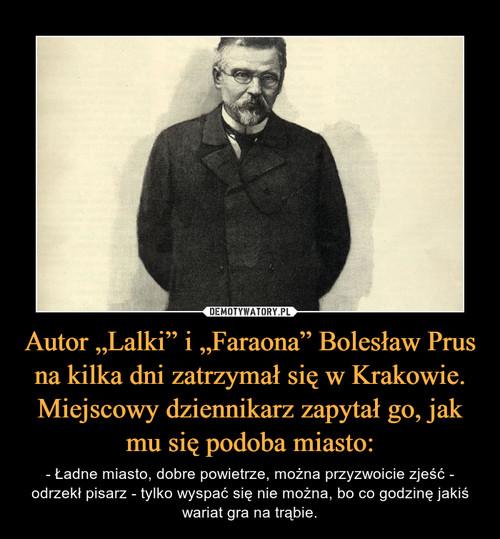 """Autor """"Lalki"""" i """"Faraona"""" Bolesław Prus na kilka dni zatrzymał się w Krakowie. Miejscowy dziennikarz zapytał go, jak mu się podoba miasto:"""