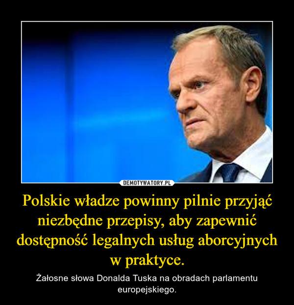 Polskie władze powinny pilnie przyjąć niezbędne przepisy, aby zapewnić dostępność legalnych usług aborcyjnych w praktyce. – Żałosne słowa Donalda Tuska na obradach parlamentu europejskiego.