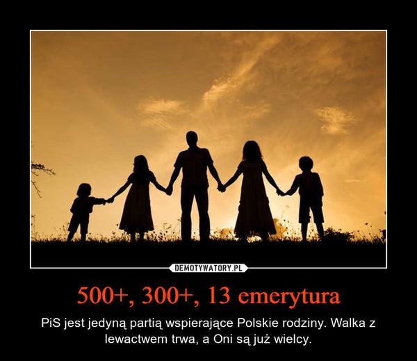 500+, 300+, 13 emerytura – PiS jest jedynąpartiąwspierające Polskie rodziny. Walka z lewactwem trwa, a Oni sąjużwielcy.