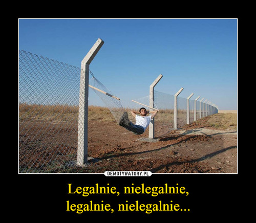 Legalnie, nielegalnie, legalnie, nielegalnie...