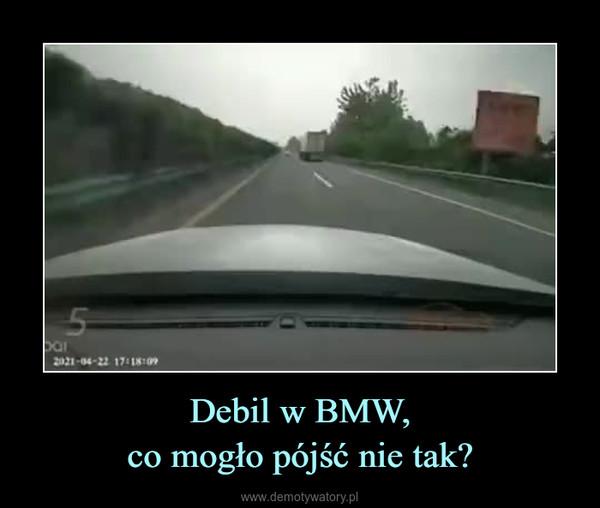 Debil w BMW,co mogło pójść nie tak? –
