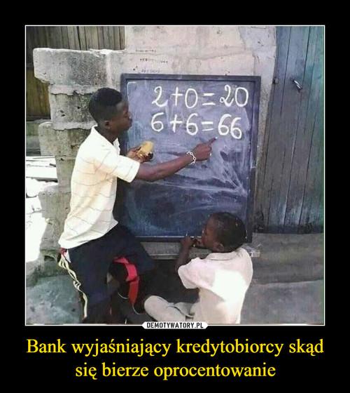 Bank wyjaśniający kredytobiorcy skąd się bierze oprocentowanie