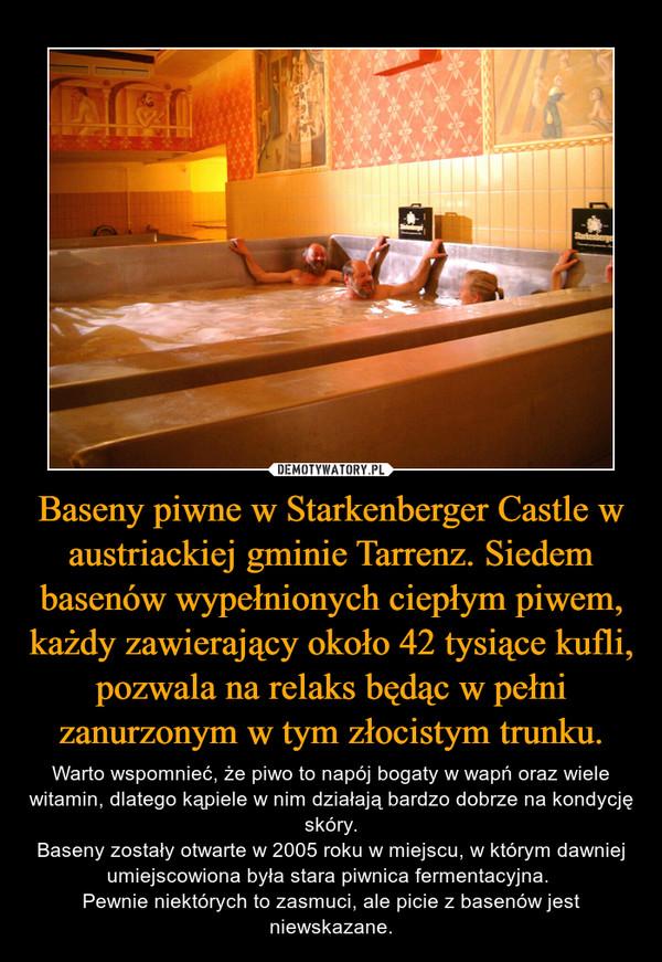 Baseny piwne w Starkenberger Castle w austriackiej gminie Tarrenz. Siedem basenów wypełnionych ciepłym piwem, każdy zawierający około 42 tysiące kufli, pozwala na relaks będąc w pełni zanurzonym w tym złocistym trunku. – Warto wspomnieć, że piwo to napój bogaty w wapń oraz wiele witamin, dlatego kąpiele w nim działają bardzo dobrze na kondycję skóry.Baseny zostały otwarte w 2005 roku w miejscu, w którym dawniej umiejscowiona była stara piwnica fermentacyjna. Pewnie niektórych to zasmuci, ale picie z basenów jest niewskazane.