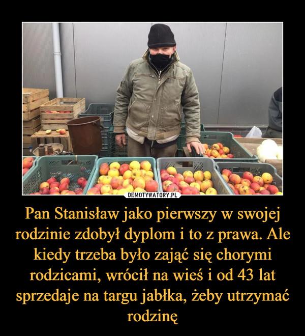Pan Stanisław jako pierwszy w swojej rodzinie zdobył dyplom i to z prawa. Ale kiedy trzeba było zająć się chorymi rodzicami, wrócił na wieś i od 43 lat sprzedaje na targu jabłka, żeby utrzymać rodzinę –