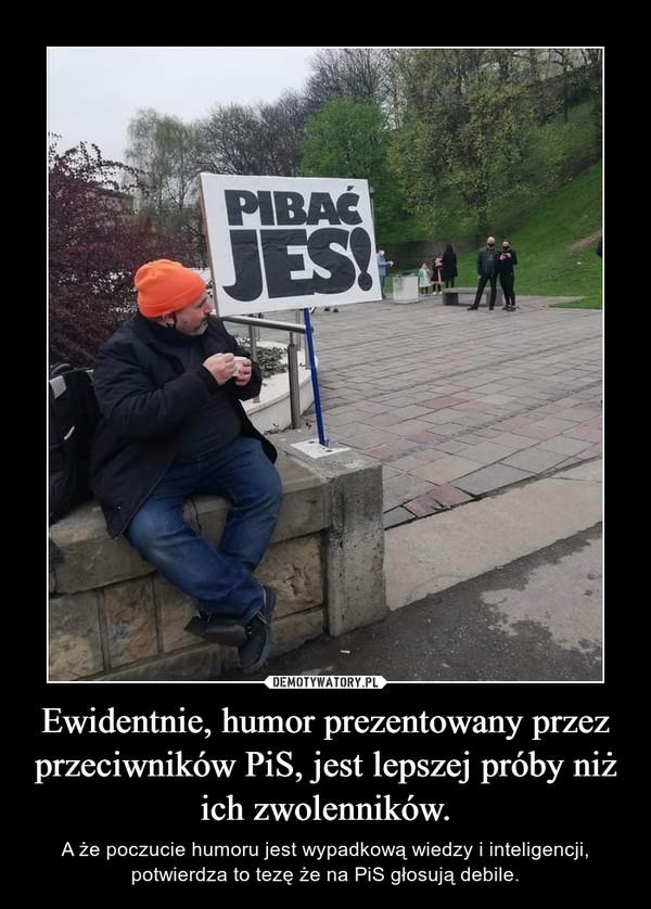 Ewidentnie, humor prezentowany przez przeciwników PiS, jest lepszej próby niż ich zwolenników. – A że poczucie humoru jest wypadkową wiedzy i inteligencji, potwierdza to tezę że na PiS głosują debile.