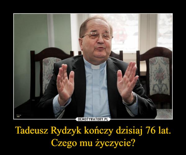 Tadeusz Rydzyk kończy dzisiaj 76 lat. Czego mu życzycie? –